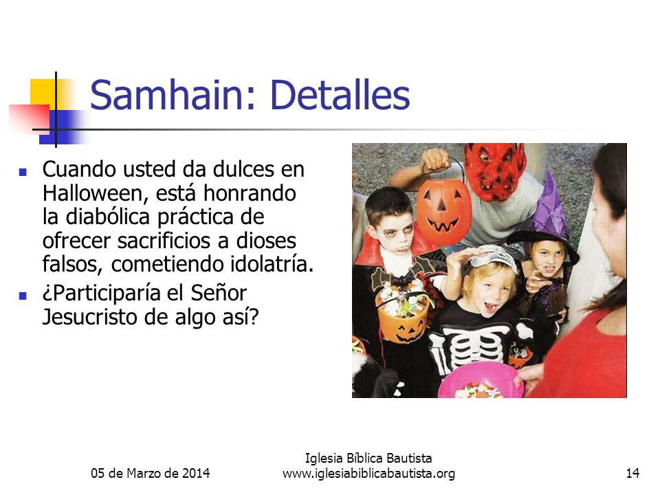 05 de Marzo de 2014 Iglesia Bíblica Bautista www.iglesiabiblicabautista.org14 Samhain: Detalles Cuando usted da dulces en Halloween, está honrando la diabólica práctica de ofrecer sacrificios a dioses falsos, cometiendo idolatría.