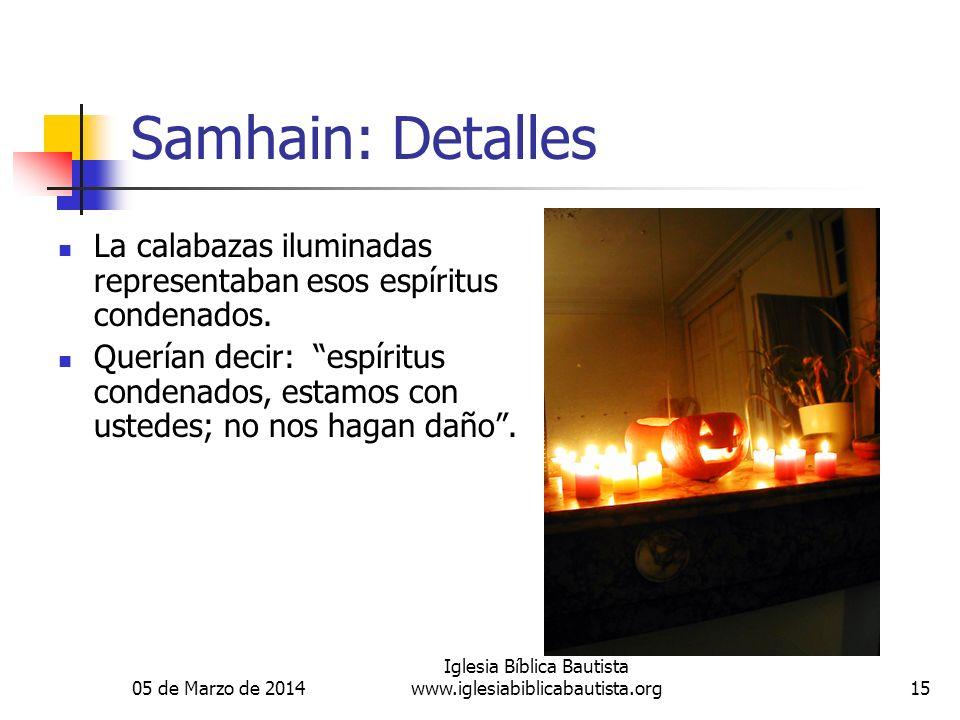 05 de Marzo de 2014 Iglesia Bíblica Bautista www.iglesiabiblicabautista.org15 Samhain: Detalles La calabazas iluminadas representaban esos espíritus condenados.