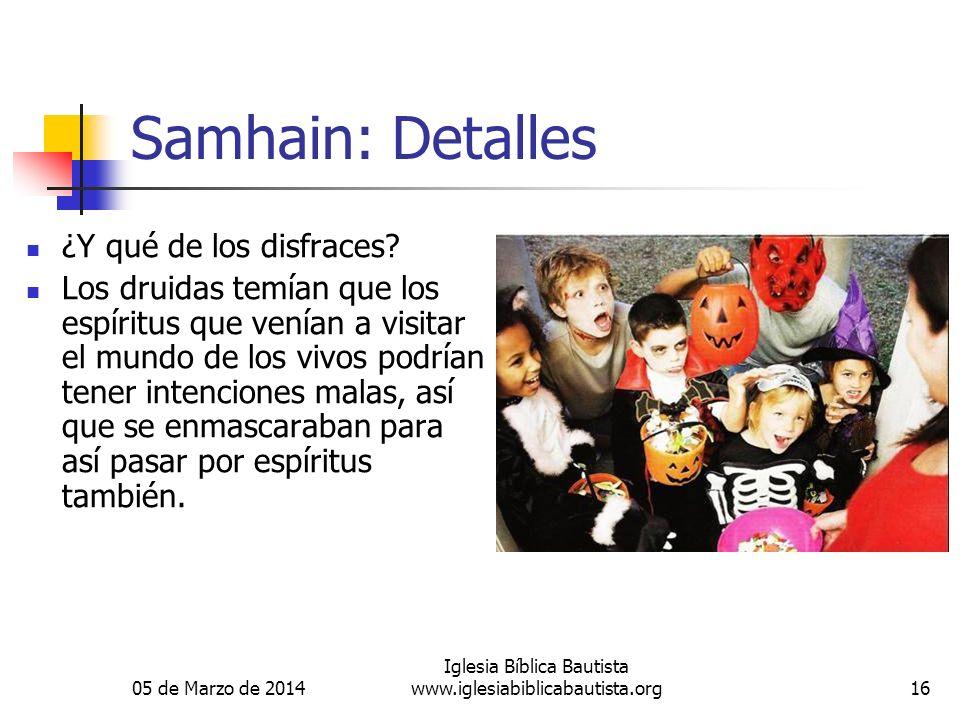 05 de Marzo de 2014 Iglesia Bíblica Bautista www.iglesiabiblicabautista.org16 Samhain: Detalles ¿Y qué de los disfraces? Los druidas temían que los es