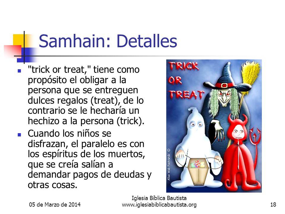 05 de Marzo de 2014 Iglesia Bíblica Bautista www.iglesiabiblicabautista.org18 Samhain: Detalles trick or treat, tiene como propósito el obligar a la persona que se entreguen dulces regalos (treat), de lo contrario se le hecharía un hechizo a la persona (trick).