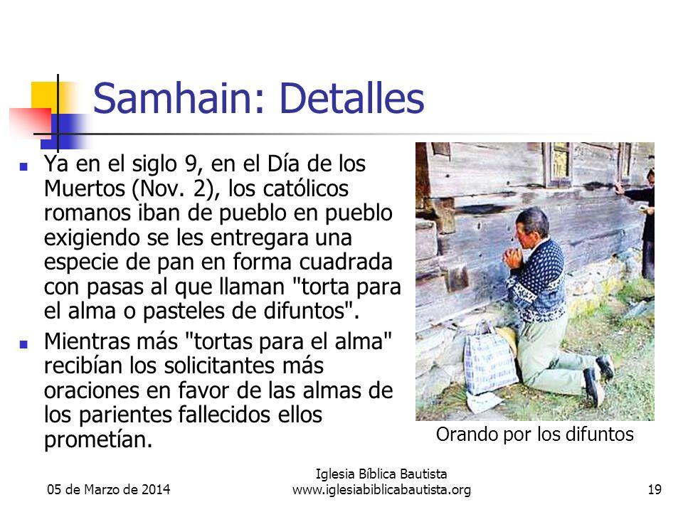 05 de Marzo de 2014 Iglesia Bíblica Bautista www.iglesiabiblicabautista.org19 Samhain: Detalles Ya en el siglo 9, en el Día de los Muertos (Nov. 2), l
