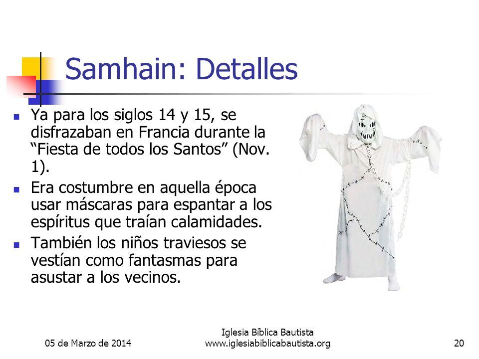 05 de Marzo de 2014 Iglesia Bíblica Bautista www.iglesiabiblicabautista.org20 Samhain: Detalles Ya para los siglos 14 y 15, se disfrazaban en Francia durante la Fiesta de todos los Santos (Nov.