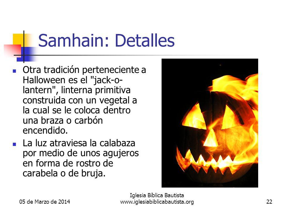 05 de Marzo de 2014 Iglesia Bíblica Bautista www.iglesiabiblicabautista.org22 Samhain: Detalles Otra tradición perteneciente a Halloween es el jack-o- lantern , linterna primitiva construida con un vegetal a la cual se le coloca dentro una braza o carbón encendido.
