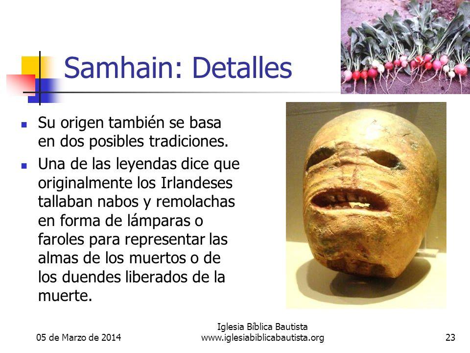 05 de Marzo de 2014 Iglesia Bíblica Bautista www.iglesiabiblicabautista.org23 Samhain: Detalles Su origen también se basa en dos posibles tradiciones.