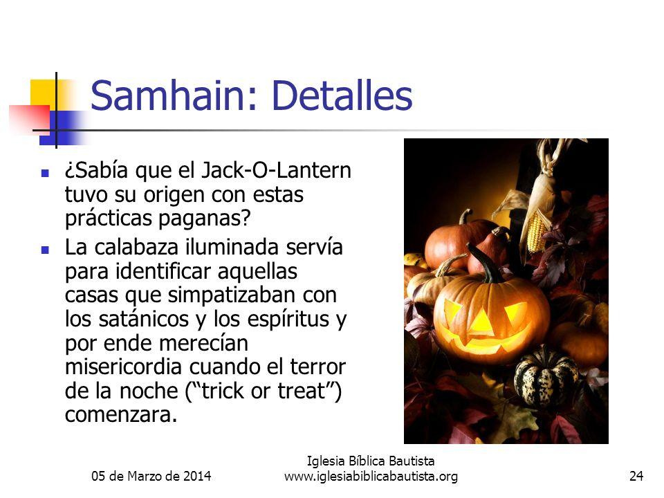 05 de Marzo de 2014 Iglesia Bíblica Bautista www.iglesiabiblicabautista.org24 Samhain: Detalles ¿Sabía que el Jack-O-Lantern tuvo su origen con estas prácticas paganas.