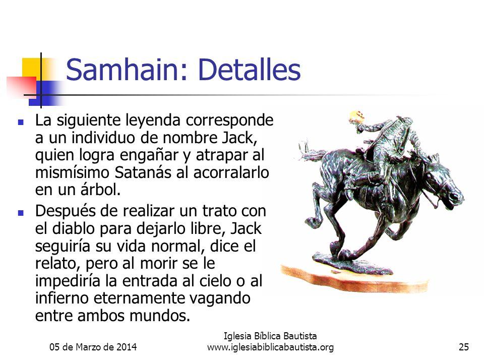 05 de Marzo de 2014 Iglesia Bíblica Bautista www.iglesiabiblicabautista.org25 Samhain: Detalles La siguiente leyenda corresponde a un individuo de nombre Jack, quien logra engañar y atrapar al mismísimo Satanás al acorralarlo en un árbol.