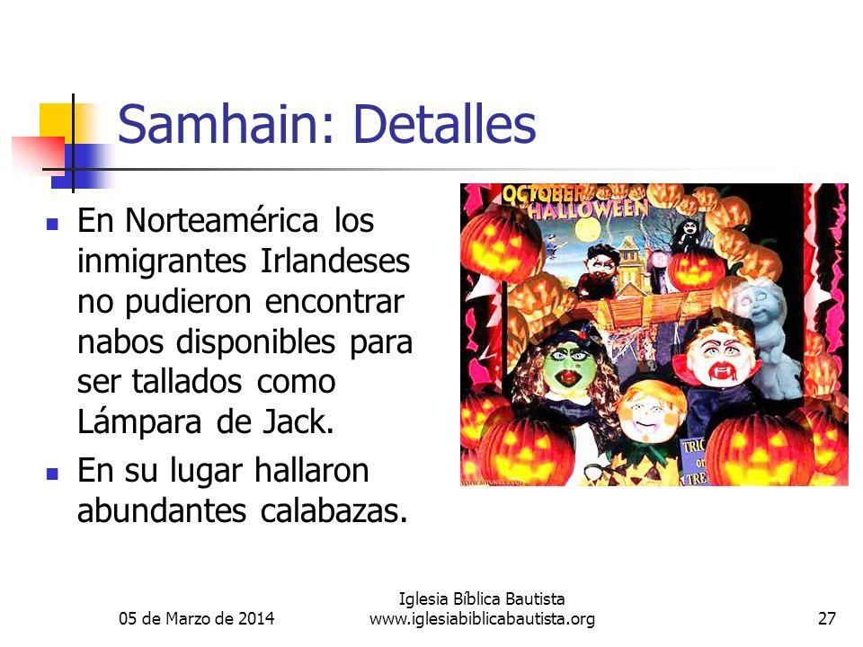 05 de Marzo de 2014 Iglesia Bíblica Bautista www.iglesiabiblicabautista.org27 Samhain: Detalles En Norteamérica los inmigrantes Irlandeses no pudieron encontrar nabos disponibles para ser tallados como Lámpara de Jack.