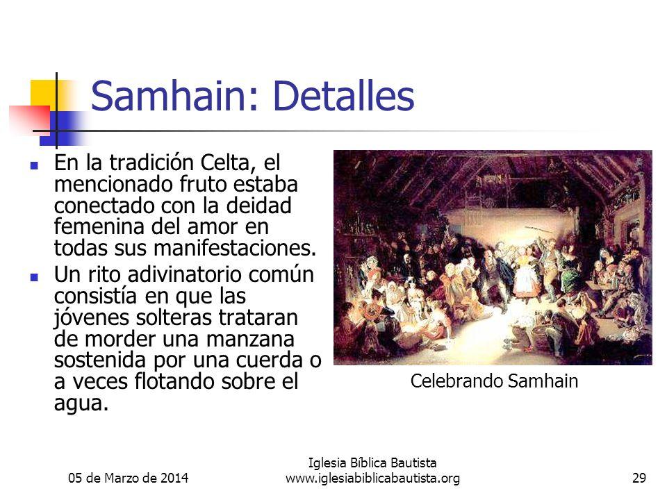 05 de Marzo de 2014 Iglesia Bíblica Bautista www.iglesiabiblicabautista.org29 Samhain: Detalles En la tradición Celta, el mencionado fruto estaba conectado con la deidad femenina del amor en todas sus manifestaciones.
