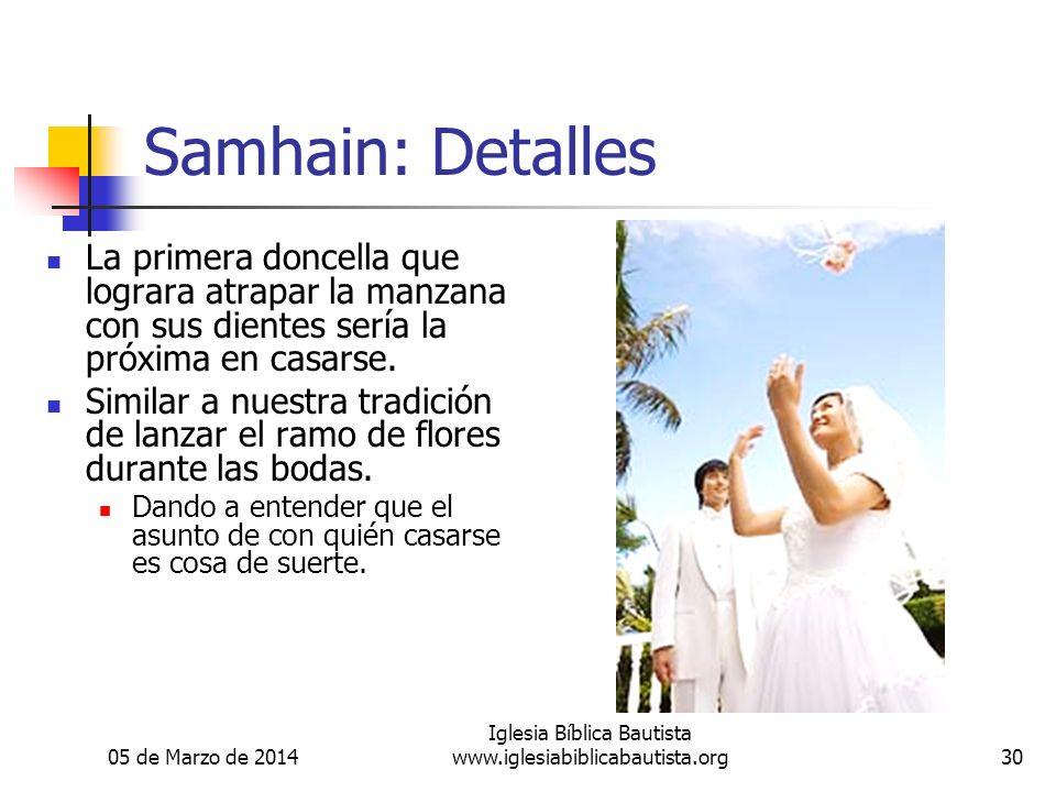 05 de Marzo de 2014 Iglesia Bíblica Bautista www.iglesiabiblicabautista.org30 Samhain: Detalles La primera doncella que lograra atrapar la manzana con sus dientes sería la próxima en casarse.