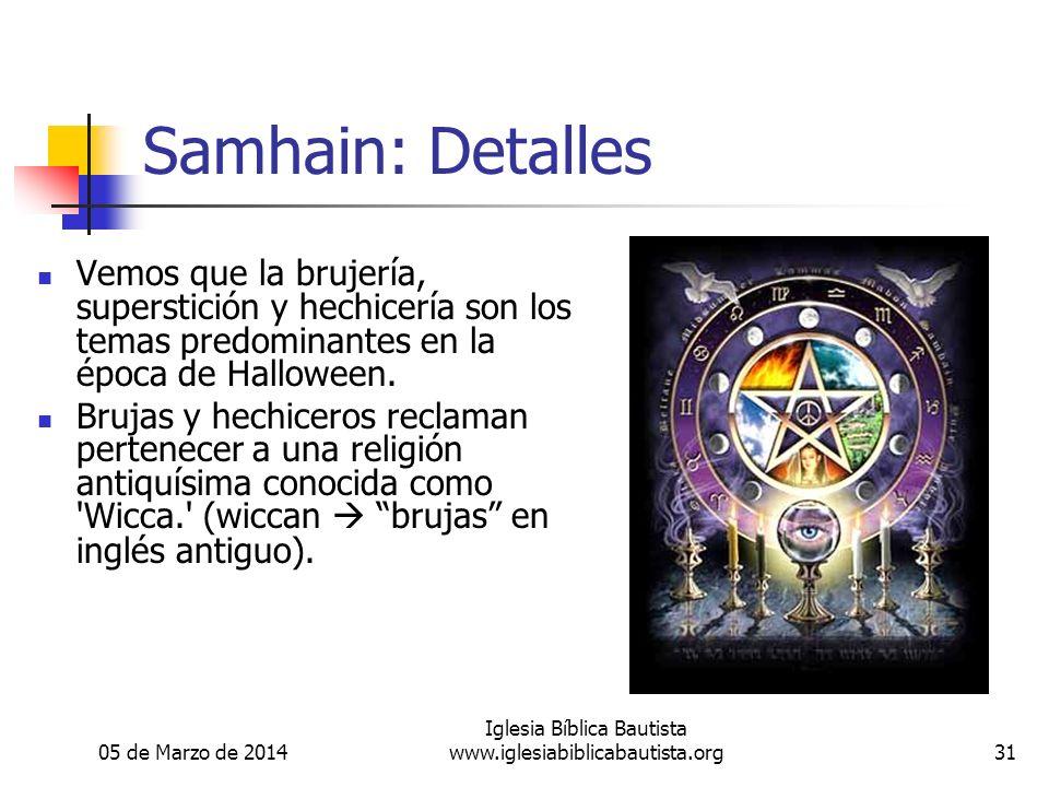 05 de Marzo de 2014 Iglesia Bíblica Bautista www.iglesiabiblicabautista.org31 Samhain: Detalles Vemos que la brujería, superstición y hechicería son los temas predominantes en la época de Halloween.