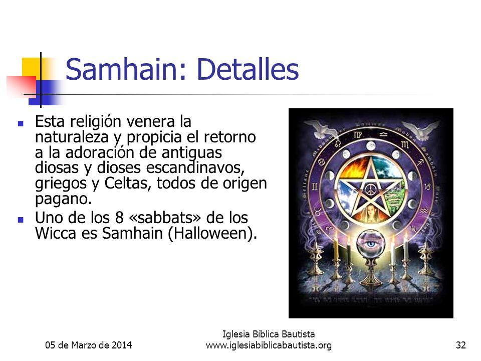 05 de Marzo de 2014 Iglesia Bíblica Bautista www.iglesiabiblicabautista.org32 Samhain: Detalles Esta religión venera la naturaleza y propicia el retorno a la adoración de antiguas diosas y dioses escandinavos, griegos y Celtas, todos de origen pagano.