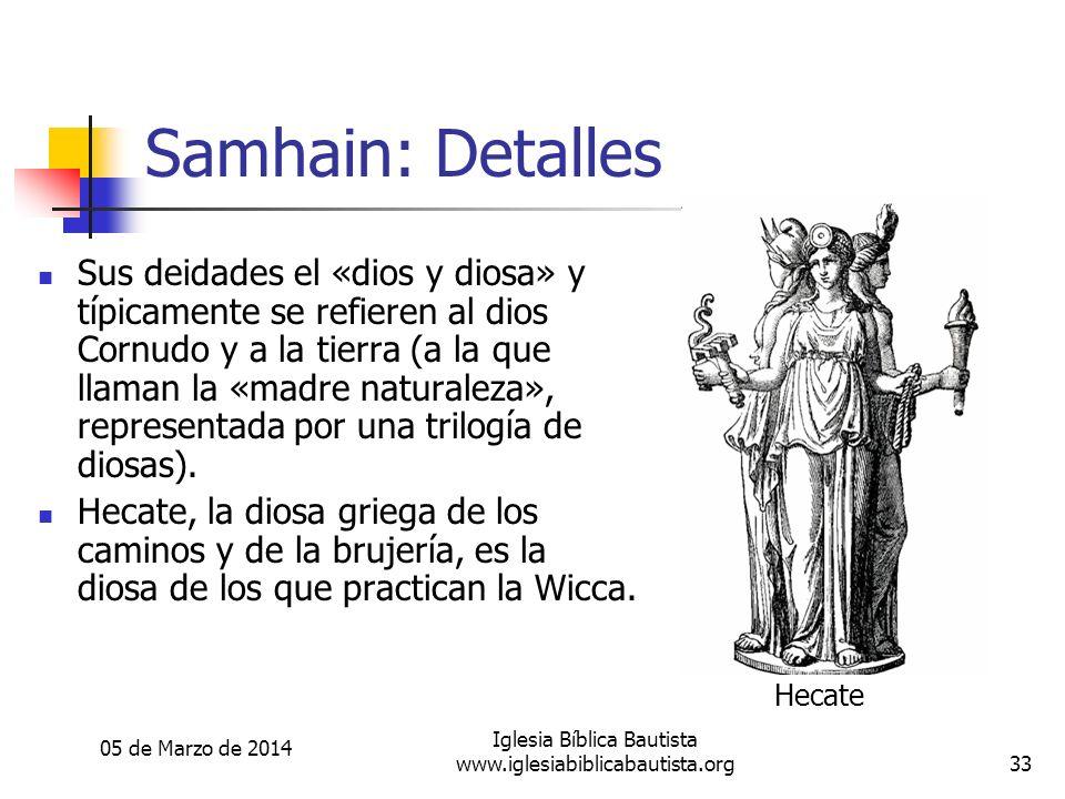 05 de Marzo de 2014 Iglesia Bíblica Bautista www.iglesiabiblicabautista.org33 Samhain: Detalles Sus deidades el «dios y diosa» y típicamente se refieren al dios Cornudo y a la tierra (a la que llaman la «madre naturaleza», representada por una trilogía de diosas).