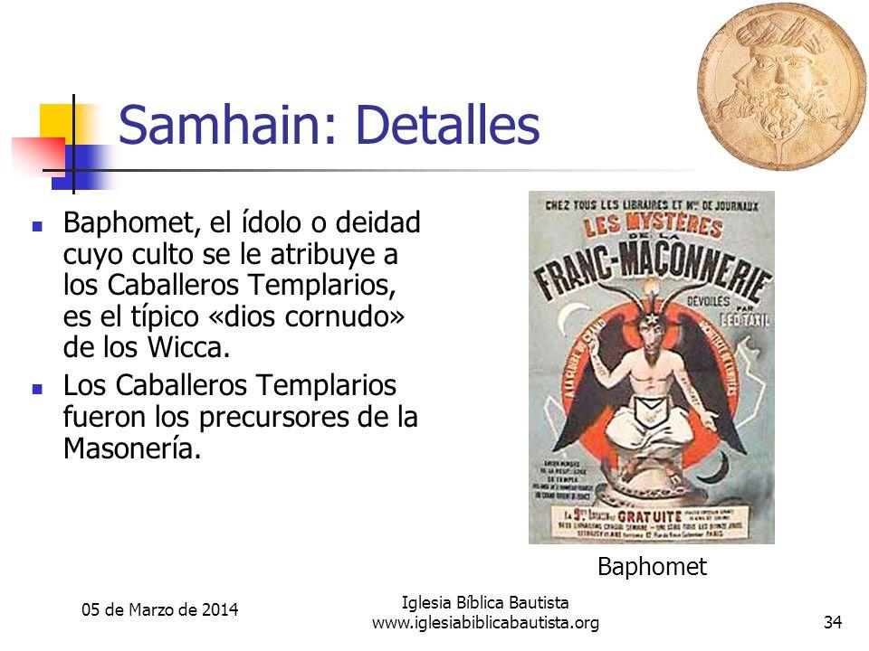 05 de Marzo de 2014 Iglesia Bíblica Bautista www.iglesiabiblicabautista.org34 Samhain: Detalles Baphomet, el ídolo o deidad cuyo culto se le atribuye a los Caballeros Templarios, es el típico «dios cornudo» de los Wicca.