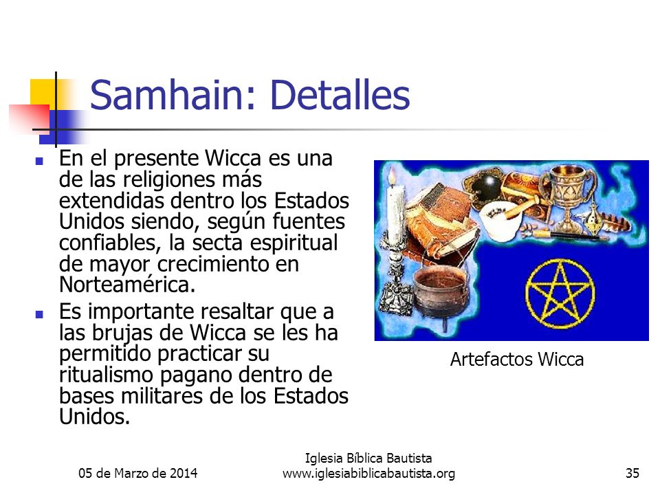 05 de Marzo de 2014 Iglesia Bíblica Bautista www.iglesiabiblicabautista.org35 Samhain: Detalles En el presente Wicca es una de las religiones más extendidas dentro los Estados Unidos siendo, según fuentes confiables, la secta espiritual de mayor crecimiento en Norteamérica.