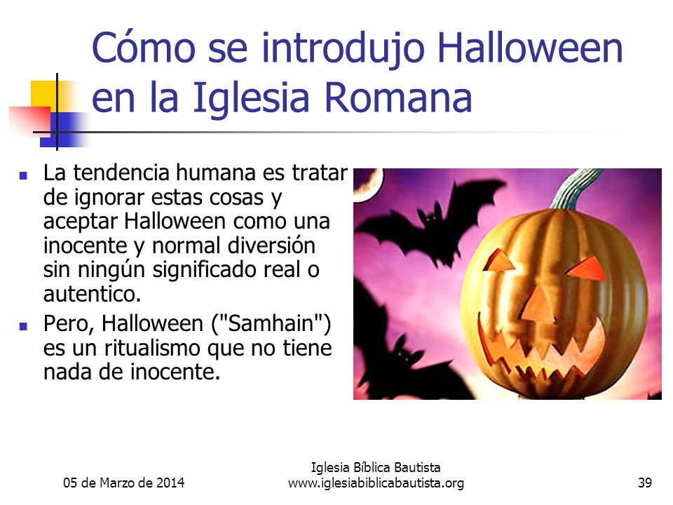 05 de Marzo de 2014 Iglesia Bíblica Bautista www.iglesiabiblicabautista.org39 Cómo se introdujo Halloween en la Iglesia Romana La tendencia humana es