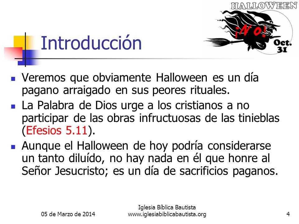 05 de Marzo de 2014 Iglesia Bíblica Bautista www.iglesiabiblicabautista.org4 Introducción Veremos que obviamente Halloween es un día pagano arraigado en sus peores rituales.