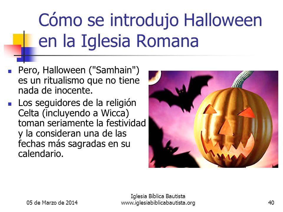 05 de Marzo de 2014 Iglesia Bíblica Bautista www.iglesiabiblicabautista.org40 Cómo se introdujo Halloween en la Iglesia Romana Pero, Halloween ( Samhain ) es un ritualismo que no tiene nada de inocente.