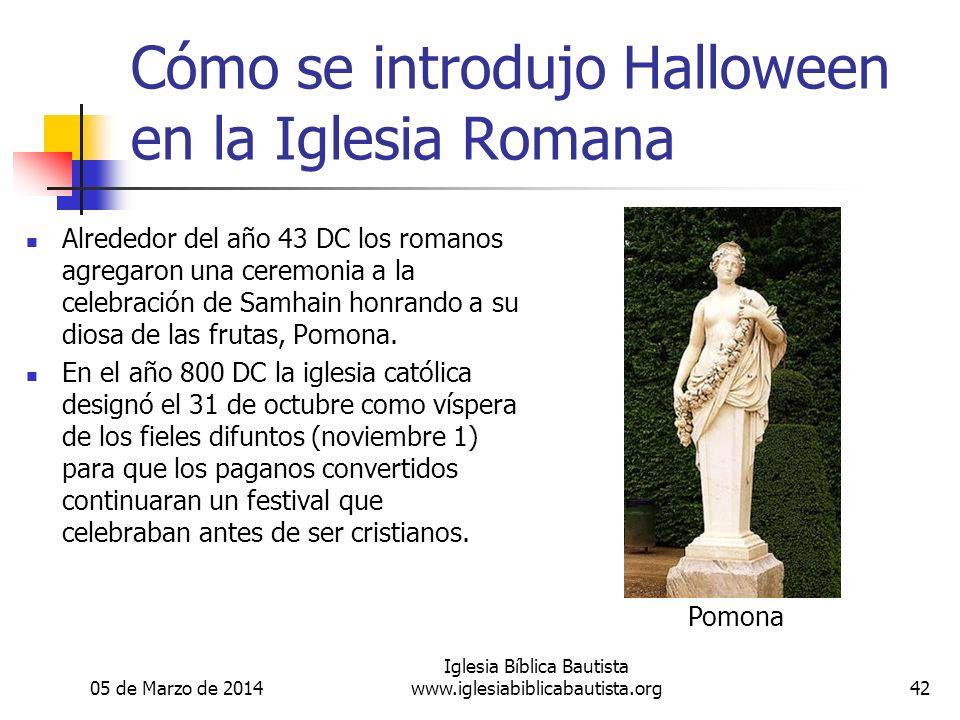 05 de Marzo de 2014 Iglesia Bíblica Bautista www.iglesiabiblicabautista.org42 Cómo se introdujo Halloween en la Iglesia Romana Alrededor del año 43 DC los romanos agregaron una ceremonia a la celebración de Samhain honrando a su diosa de las frutas, Pomona.