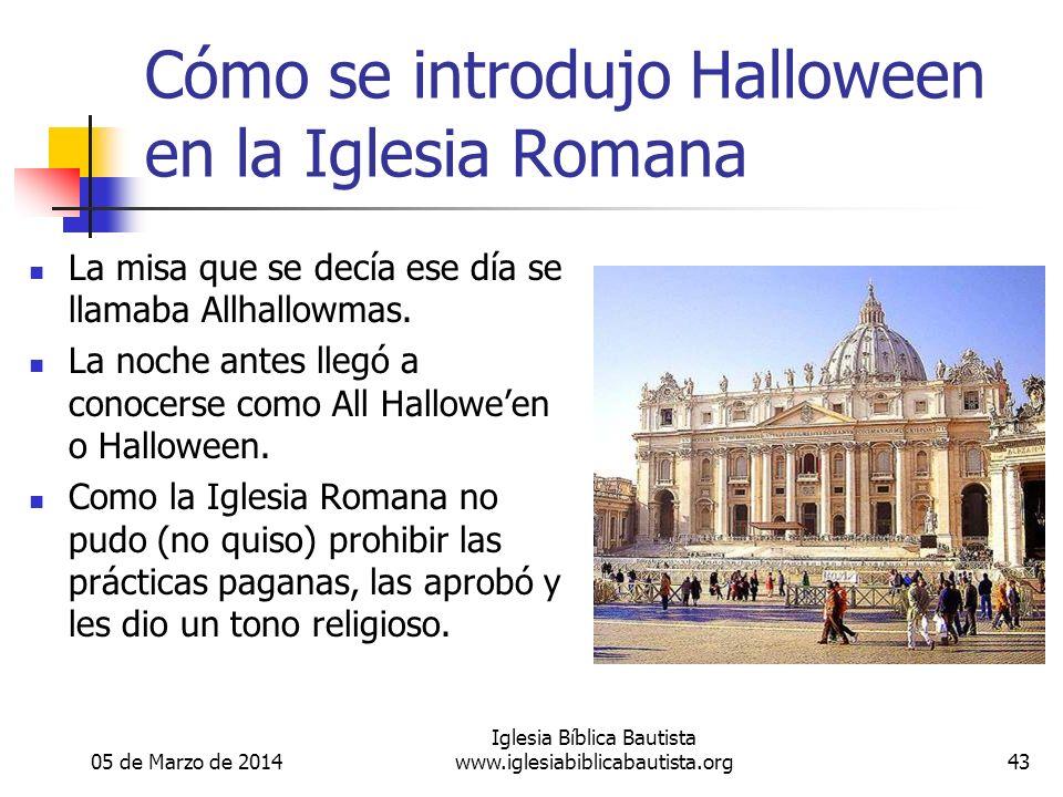 05 de Marzo de 2014 Iglesia Bíblica Bautista www.iglesiabiblicabautista.org43 Cómo se introdujo Halloween en la Iglesia Romana La misa que se decía ese día se llamaba Allhallowmas.