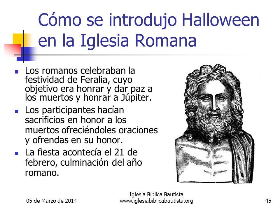05 de Marzo de 2014 Iglesia Bíblica Bautista www.iglesiabiblicabautista.org45 Cómo se introdujo Halloween en la Iglesia Romana Los romanos celebraban la festividad de Feralia, cuyo objetivo era honrar y dar paz a los muertos y honrar a Júpiter.