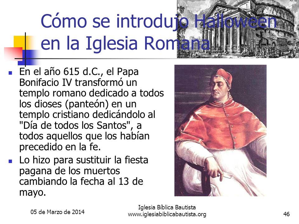 05 de Marzo de 2014 Iglesia Bíblica Bautista www.iglesiabiblicabautista.org46 Cómo se introdujo Halloween en la Iglesia Romana En el año 615 d.C., el
