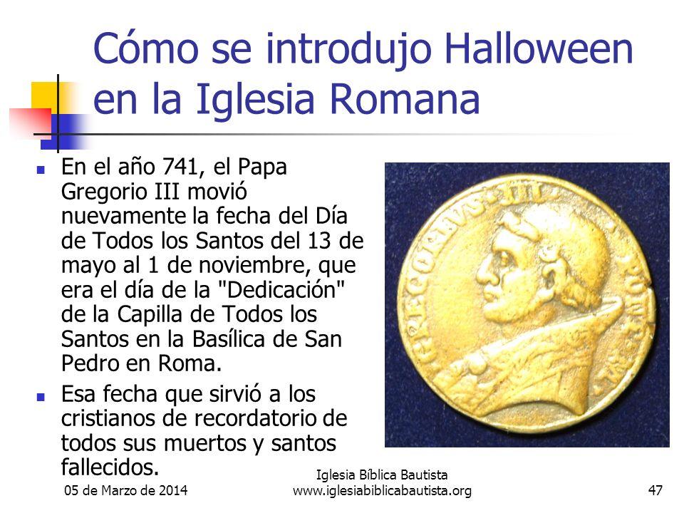 05 de Marzo de 2014 Iglesia Bíblica Bautista www.iglesiabiblicabautista.org47 Cómo se introdujo Halloween en la Iglesia Romana En el año 741, el Papa