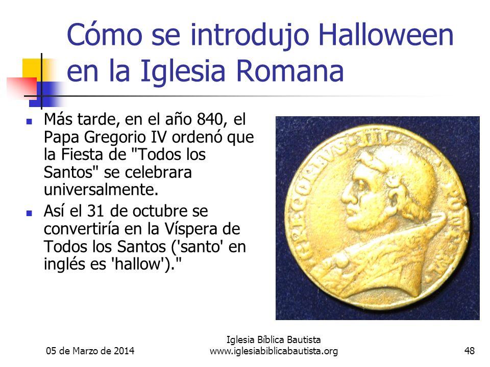 05 de Marzo de 2014 Iglesia Bíblica Bautista www.iglesiabiblicabautista.org48 Cómo se introdujo Halloween en la Iglesia Romana Más tarde, en el año 840, el Papa Gregorio IV ordenó que la Fiesta de Todos los Santos se celebrara universalmente.