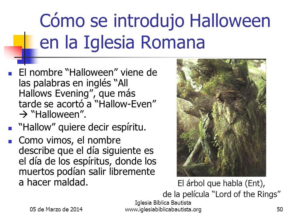 05 de Marzo de 2014 Iglesia Bíblica Bautista www.iglesiabiblicabautista.org50 Cómo se introdujo Halloween en la Iglesia Romana El nombre Halloween viene de las palabras en inglés All Hallows Evening, que más tarde se acortó a Hallow-Even Halloween.