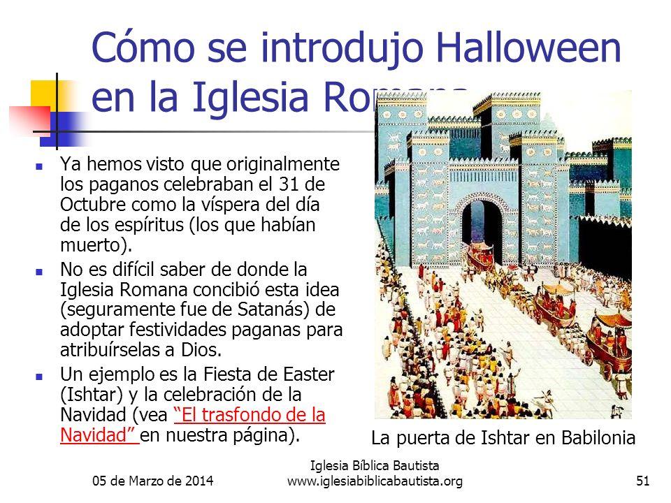 05 de Marzo de 2014 Iglesia Bíblica Bautista www.iglesiabiblicabautista.org51 Cómo se introdujo Halloween en la Iglesia Romana Ya hemos visto que originalmente los paganos celebraban el 31 de Octubre como la víspera del día de los espíritus (los que habían muerto).