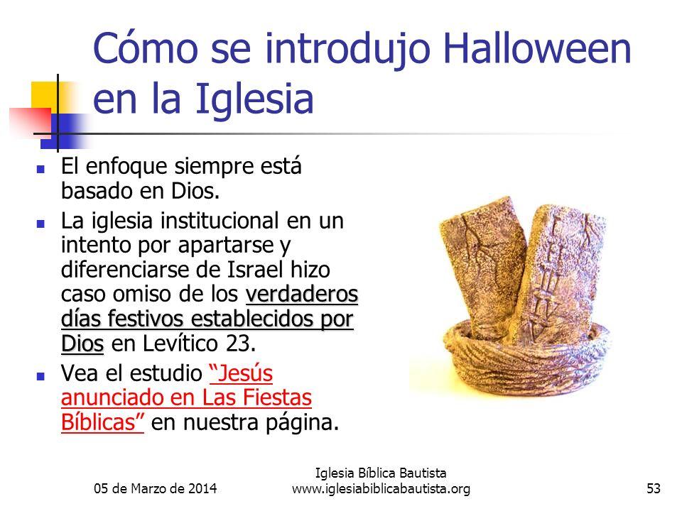 05 de Marzo de 2014 Iglesia Bíblica Bautista www.iglesiabiblicabautista.org53 Cómo se introdujo Halloween en la Iglesia El enfoque siempre está basado en Dios.