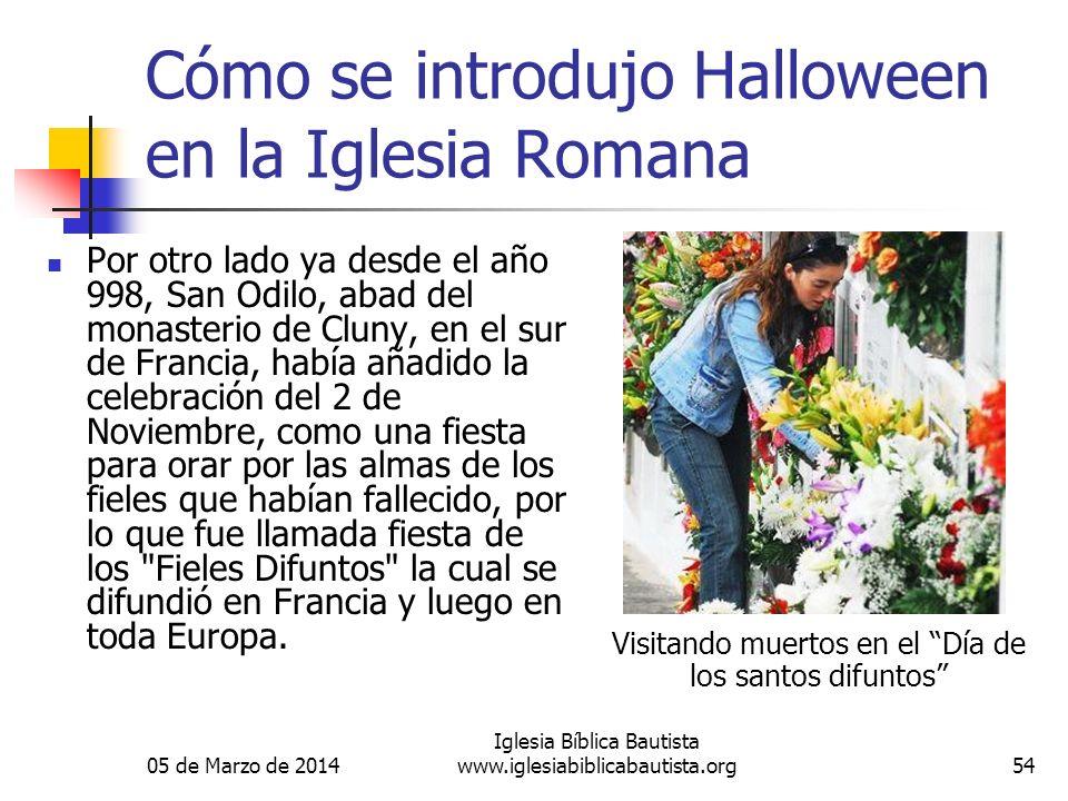 05 de Marzo de 2014 Iglesia Bíblica Bautista www.iglesiabiblicabautista.org54 Cómo se introdujo Halloween en la Iglesia Romana Por otro lado ya desde