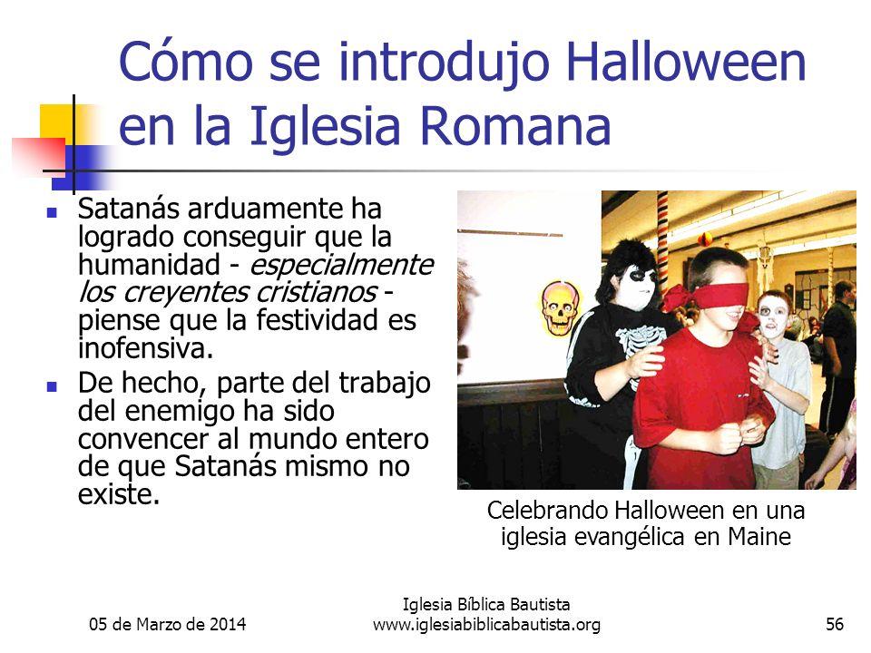 05 de Marzo de 2014 Iglesia Bíblica Bautista www.iglesiabiblicabautista.org56 Cómo se introdujo Halloween en la Iglesia Romana Satanás arduamente ha l
