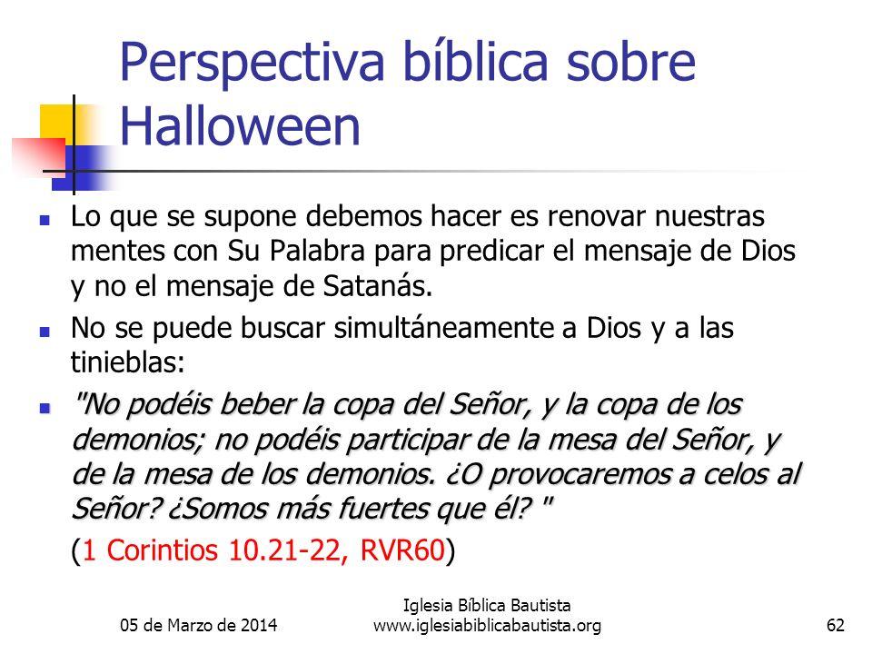 05 de Marzo de 2014 Iglesia Bíblica Bautista www.iglesiabiblicabautista.org62 Perspectiva bíblica sobre Halloween Lo que se supone debemos hacer es re