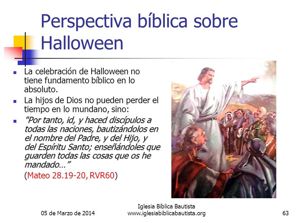 05 de Marzo de 2014 Iglesia Bíblica Bautista www.iglesiabiblicabautista.org63 Perspectiva bíblica sobre Halloween La celebración de Halloween no tiene fundamento bíblico en lo absoluto.