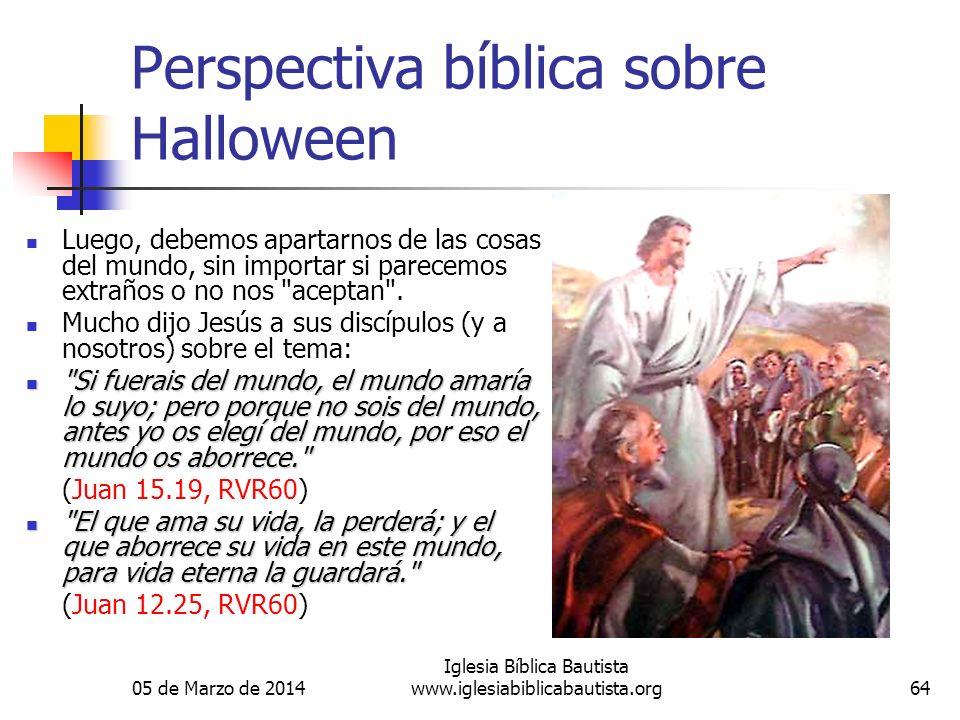 05 de Marzo de 2014 Iglesia Bíblica Bautista www.iglesiabiblicabautista.org64 Perspectiva bíblica sobre Halloween Luego, debemos apartarnos de las cosas del mundo, sin importar si parecemos extraños o no nos aceptan .