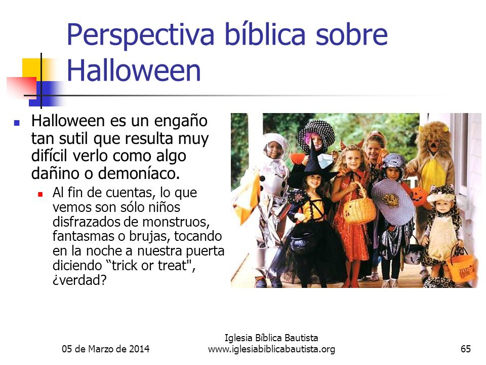 05 de Marzo de 2014 Iglesia Bíblica Bautista www.iglesiabiblicabautista.org65 Perspectiva bíblica sobre Halloween Halloween es un engaño tan sutil que resulta muy difícil verlo como algo dañino o demoníaco.