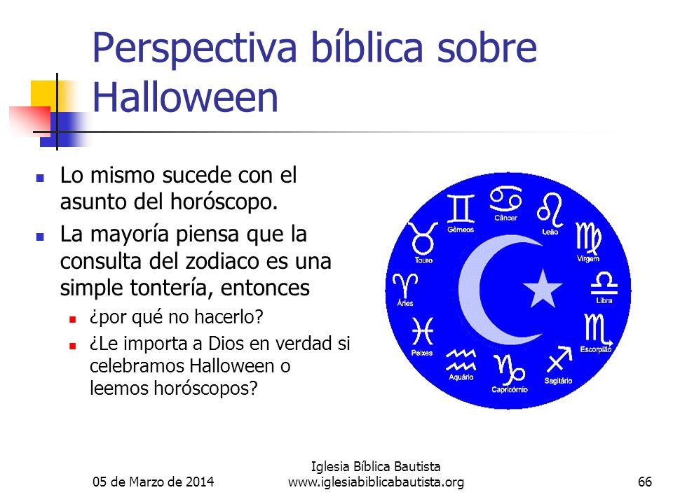 05 de Marzo de 2014 Iglesia Bíblica Bautista www.iglesiabiblicabautista.org66 Perspectiva bíblica sobre Halloween Lo mismo sucede con el asunto del horóscopo.