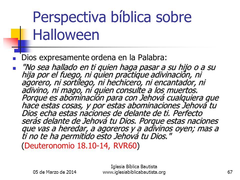 05 de Marzo de 2014 Iglesia Bíblica Bautista www.iglesiabiblicabautista.org67 Perspectiva bíblica sobre Halloween Dios expresamente ordena en la Palab