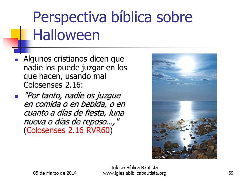 05 de Marzo de 2014 Iglesia Bíblica Bautista www.iglesiabiblicabautista.org69 Perspectiva bíblica sobre Halloween Algunos cristianos dicen que nadie l