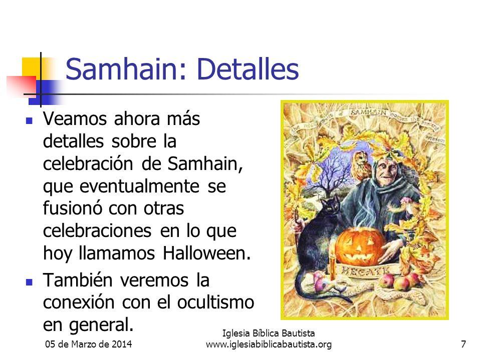 05 de Marzo de 2014 Iglesia Bíblica Bautista www.iglesiabiblicabautista.org7 Samhain: Detalles Veamos ahora más detalles sobre la celebración de Samhain, que eventualmente se fusionó con otras celebraciones en lo que hoy llamamos Halloween.