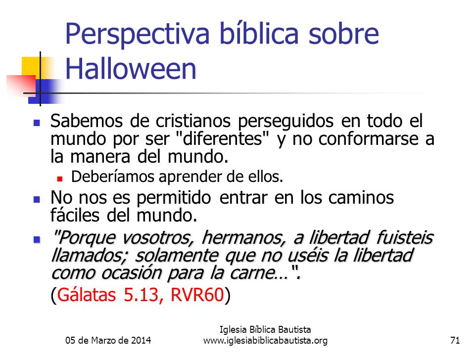 05 de Marzo de 2014 Iglesia Bíblica Bautista www.iglesiabiblicabautista.org71 Perspectiva bíblica sobre Halloween Sabemos de cristianos perseguidos en todo el mundo por ser diferentes y no conformarse a la manera del mundo.