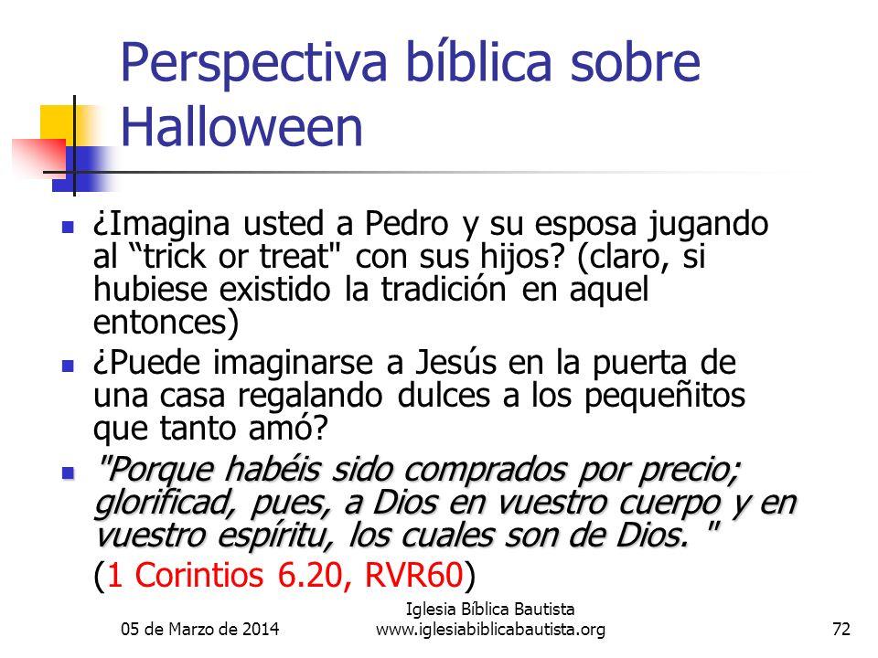 05 de Marzo de 2014 Iglesia Bíblica Bautista www.iglesiabiblicabautista.org72 Perspectiva bíblica sobre Halloween ¿Imagina usted a Pedro y su esposa jugando al trick or treat con sus hijos.