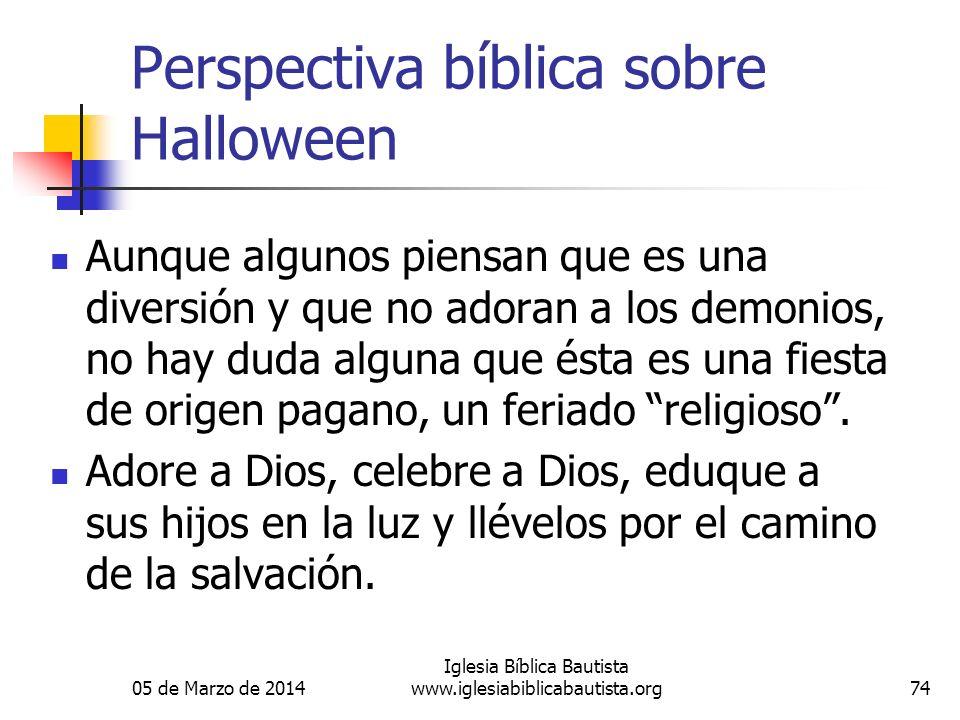 05 de Marzo de 2014 Iglesia Bíblica Bautista www.iglesiabiblicabautista.org74 Perspectiva bíblica sobre Halloween Aunque algunos piensan que es una di