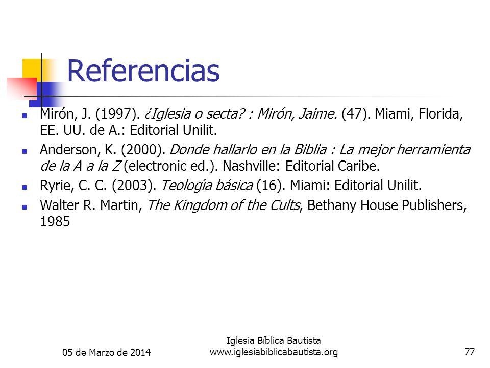 05 de Marzo de 2014 Iglesia Bíblica Bautista www.iglesiabiblicabautista.org77 Referencias Mirón, J. (1997). ¿Iglesia o secta? : Mirón, Jaime. (47).