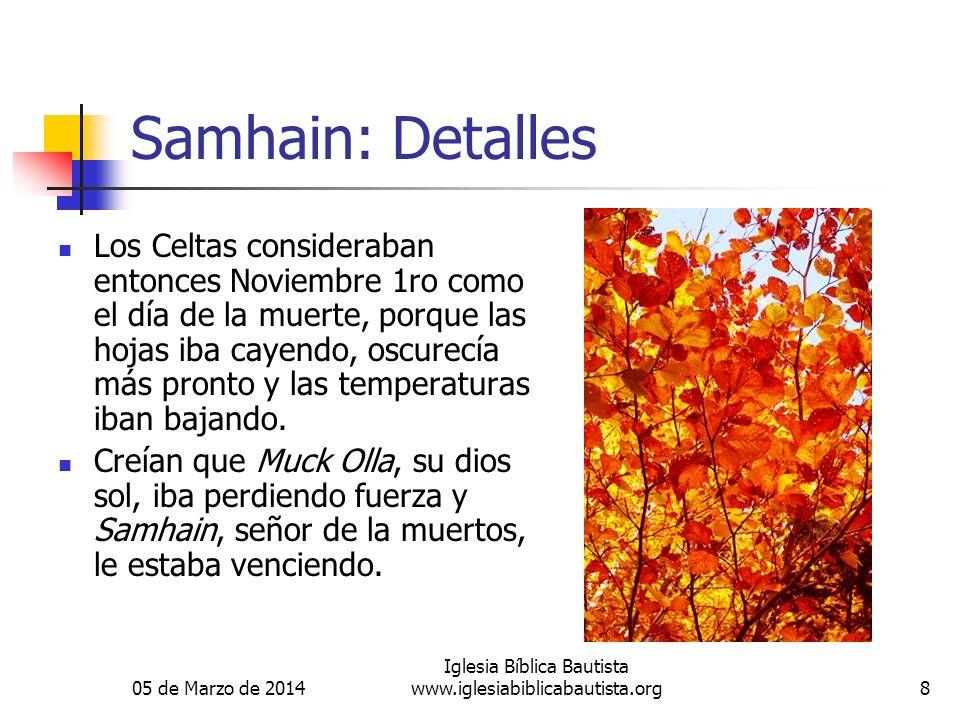 05 de Marzo de 2014 Iglesia Bíblica Bautista www.iglesiabiblicabautista.org8 Samhain: Detalles Los Celtas consideraban entonces Noviembre 1ro como el día de la muerte, porque las hojas iba cayendo, oscurecía más pronto y las temperaturas iban bajando.
