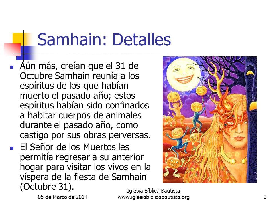 05 de Marzo de 2014 Iglesia Bíblica Bautista www.iglesiabiblicabautista.org9 Samhain: Detalles Aún más, creían que el 31 de Octubre Samhain reunía a los espíritus de los que habían muerto el pasado año; estos espíritus habían sido confinados a habitar cuerpos de animales durante el pasado año, como castigo por sus obras perversas.
