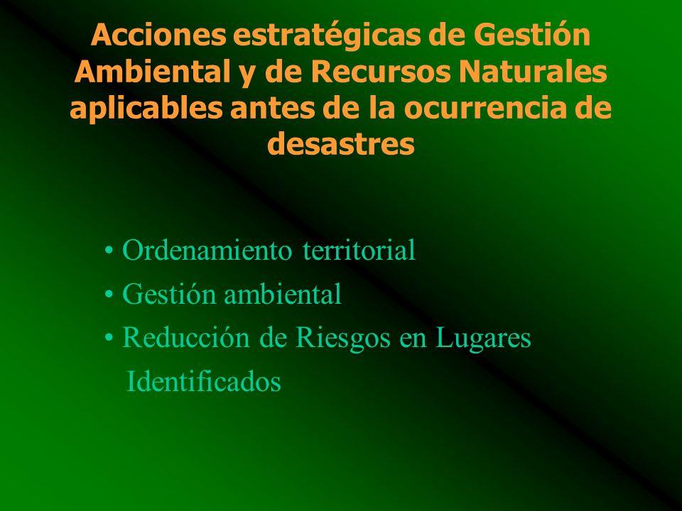7 Acciones estratégicas de Gestión Ambiental y de Recursos Naturales aplicables antes de la ocurrencia de desastres Ordenamiento territorial Gestión ambiental Reducción de Riesgos en Lugares Identificados