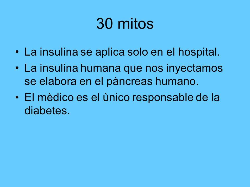 30 mitos La insulina se aplica solo en el hospital. La insulina humana que nos inyectamos se elabora en el pàncreas humano. El mèdico es el ùnico resp