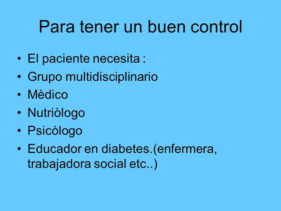 Para tener un buen control El paciente necesita : Grupo multidisciplinario Mèdico Nutriòlogo Psicòlogo Educador en diabetes.(enfermera, trabajadora so