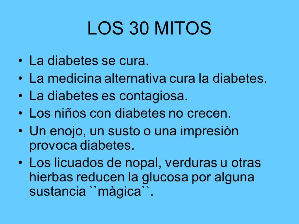 LOS 30 MITOS La diabetes se cura. La medicina alternativa cura la diabetes. La diabetes es contagiosa. Los niños con diabetes no crecen. Un enojo, un